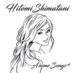 [Album] Hitomi Shimatani – Hitomi Shimatani AnimeSong+ [MP3/320K/ZIP][2018.03.21]