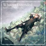 [Digital Single] Who-ya Extended – Synthetic Sympathy [MP3/320K/ZIP][2020.03.09]