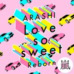 [Digital Single] Arashi – Love so sweet : Reborn [MP3/320K/ZIP][2020.05.15]